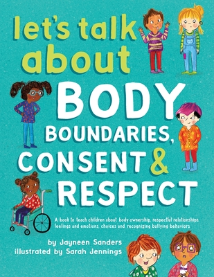 Let's Talk About Body Boundaries, Consent and Respect: Teach children about body ownership, respect, feelings, choices and recognizing bullying behaviors - Sanders, Jayneen