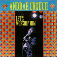 Let's Worship Him - Andrae Crouch