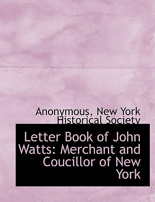 Letter Book of John Watts: Merchant and Coucillor of New York - Anonymous, and New York Historical Society (Creator)