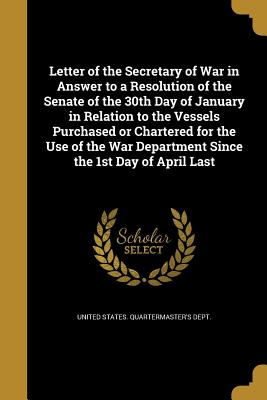 Letter of the Secretary of War in Answer to a Resolution of the Senate of the 30th Day of January in Relation to the Vessels Purchased or Chartered for the Use of the War Department Since the 1st Day of April Last - United States Quartermaster's Dept (Creator)