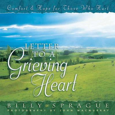 Letter to a Grieving Heart: Comfort and Hope for Those Who Hurt - Sprague, Billy, and Macmurray, John (Photographer)