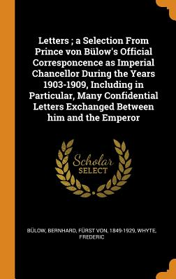 Letters; A Selection from Prince Von Bülow's Official Corresponcence as Imperial Chancellor During the Years 1903-1909, Including in Particular, Many Confidential Letters Exchanged Between Him and the Emperor - Bulow, Bernhard, and Whyte, Frederic