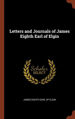 Letters and Journals of James Eighth Earl of Elgin - Eighth Earl of Elgin, James