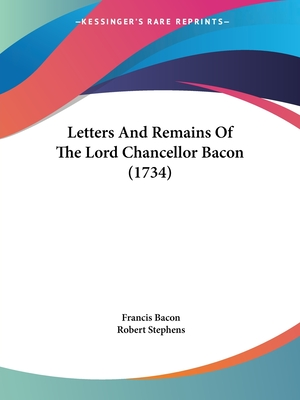 Letters and Remains of the Lord Chancellor Bacon (1734) - Bacon, Francis