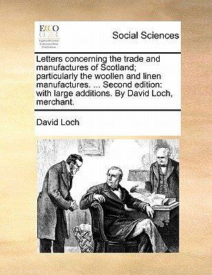 Letters Concerning the Trade and Manufactures of Scotland; Particularly the Woollen and Linen Manufactures. ... Second Edition: With Large Additions. by David Loch, Merchant. - Loch, David