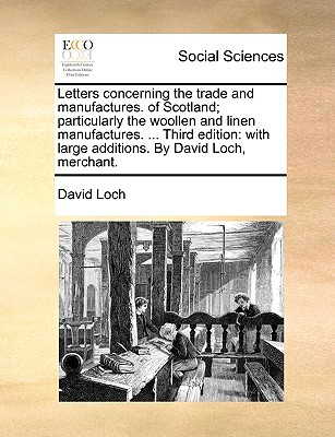 Letters Concerning the Trade and Manufactures. of Scotland; Particularly the Woollen and Linen Manufactures. ... Third Edition: With Large Additions. by David Loch, Merchant. - Loch, David