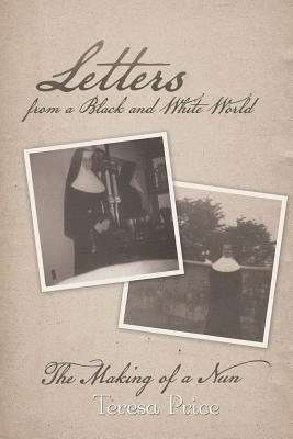 Letters from a Black and White World: The Making of a Nun - Price, Teresa