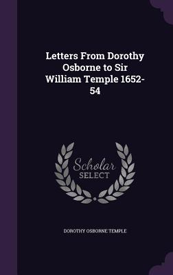 Letters from Dorothy Osborne to Sir William Temple 1652-54 - Temple, Dorothy Osborne