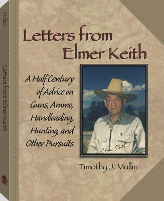 Letters from Elmer Keith: A Half Century of Advice on Guns, Ammo, Handloading, Hunting, and Other Pursuits - Mullin, Timothy J