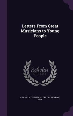Letters from Great Musicians to Young People - Chapin, Anna Alice, and Cox, Alethea Crawford