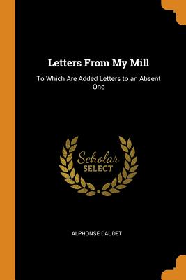 Letters from My Mill: To Which Are Added Letters to an Absent One - Daudet, Alphonse