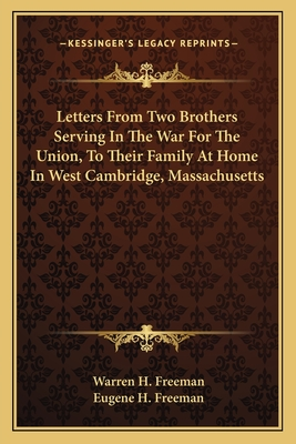 Letters from Two Brothers Serving in the War for the Union, to Their Family at Home in West Cambridge, Massachusetts - Freeman, Warren H, and Freeman, Eugene H