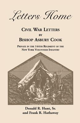 Letters Home: Civil War Letters by Bishop Asbury Cook, Private in the 144th Regiment of the New York Volunteer Infantry - Cook, Bishop Asbury, and Hunt, Sr Donald R, and Hathaway, Frank R