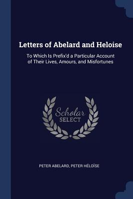 Letters of Abelard and Heloise: To Which Is Prefix'd a Particular Account of Their Lives, Amours, and Misfortunes - Abelard, Peter, and Heloise, Peter