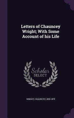 Letters of Chauncey Wright; With Some Account of His Life - Wright, Chauncey