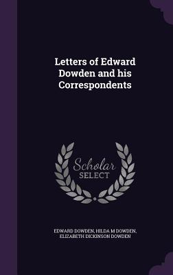 Letters of Edward Dowden and His Correspondents - Dowden, Edward, and Dowden, Hilda M, and Dowden, Elizabeth Dickinson