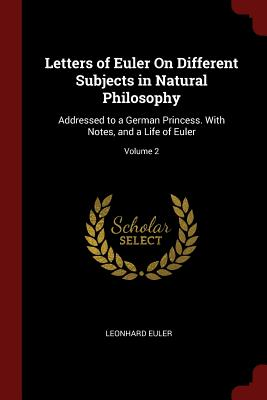 Letters of Euler on Different Subjects in Natural Philosophy: Addressed to a German Princess. with Notes, and a Life of Euler; Volume 2 - Euler, Leonhard