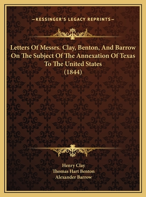 Letters of Messrs. Clay, Benton, and Barrow on the Subject of the Annexation of Texas to the United States (1844) - Clay, Henry, and Benton, Thomas Hart, and Barrow, Alexander