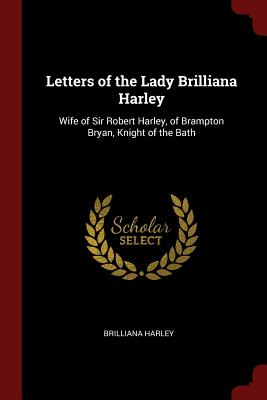 Letters of the Lady Brilliana Harley: Wife of Sir Robert Harley, of Brampton Bryan, Knight of the Bath - Harley, Brilliana