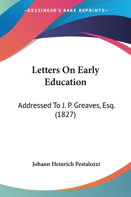 Letters on Early Education: Addressed to J. P. Greaves, Esq. (1827) - Pestalozzi, Johann Heinrich