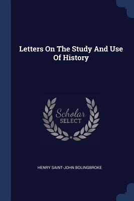 Letters on the Study and Use of History - Bolingbroke, Henry Saint-John