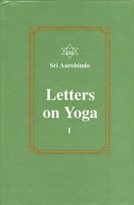 Letters on Yoga, Vol. I - Aurobindo, Sri, and Aurobindo, Sri