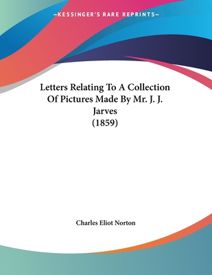 Letters Relating to a Collection of Pictures Made by Mr. J. J. Jarves (1859) - Norton, Charles Eliot (Introduction by)