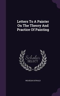 Letters to a Painter on the Theory and Practice of Painting - Ostwald, Wilhelm