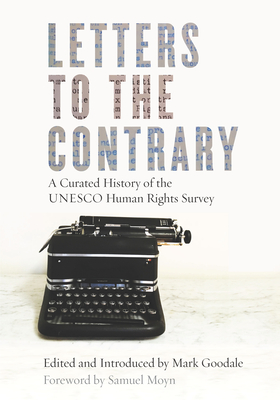 Letters to the Contrary: A Curated History of the UNESCO Human Rights Survey - Goodale, Mark, and Moyn, Samuel (Foreword by)