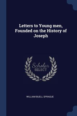 Letters to Young Men, Founded on the History of Joseph - Sprague, William Buell