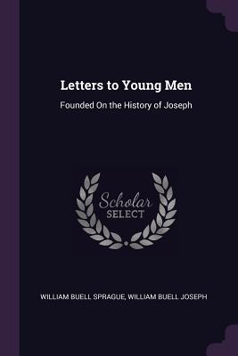Letters to Young Men: Founded on the History of Joseph - Sprague, William Buell, and Joseph, William Buell