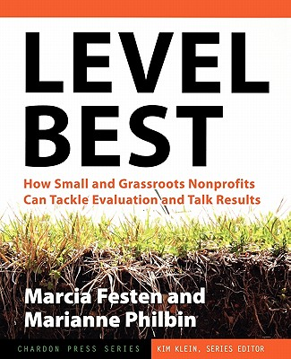 Level Best: How Small and Grassroots Nonprofits Can Tackle Evaluation and Talk Results - Festen, Marcia, and Philbin, Marianne, and Klein, Kim (Editor)