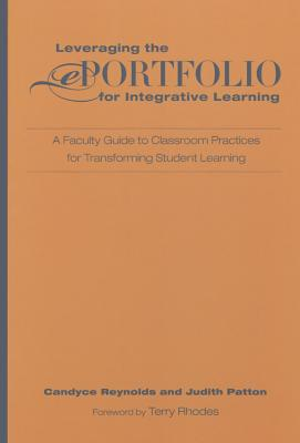 Leveraging the Eportfolio for Integrative Learning: A Faculty Guide to Classroom Practices for Transforming Student Learning - Reynolds, Candyce, and Patton, Judith, and Rhodes, Terrel L (Foreword by)