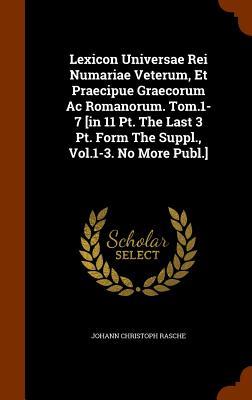 Lexicon Universae Rei Numariae Veterum, Et Praecipue Graecorum AC Romanorum. Tom.1-7 [In 11 PT. the Last 3 PT. Form the Suppl., Vol.1-3. No More Publ.] - Rasche, Johann Christoph