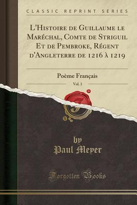 L'Histoire de Guillaume Le Maréchal, Comte de Striguil Et de Pembroke, Régent d'Angleterre de 1216 À 1219, Vol. 3: Poème Français (Classic Reprint) - Meyer, Paul