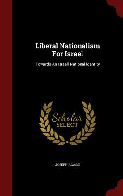 Liberal Nationalism for Israel: Towards an Israeli National Identity - Agassi, Joseph