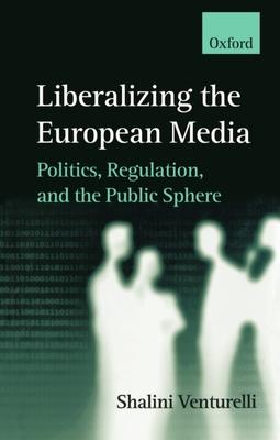 Liberalizing the European Media - Venturelli, Shalini