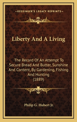 Liberty and a Living: The Record of an Attempt to Secure Bread and Butter, Sunshine and Content, by Gardening, Fishing and Hunting (1889) - Hubert, Philip Gengembre, Jr.