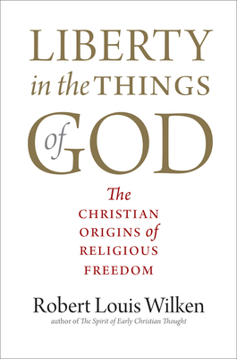 Liberty in the Things of God: The Christian Origins of Religious Freedom - Wilken, Robert Louis