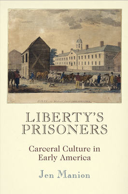 Liberty's Prisoners: Carceral Culture in Early America - Manion, Jen