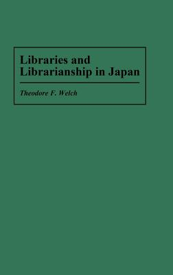 Libraries and Librarianship in Japan - Welch, Theodore F