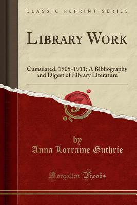 Library Work: Cumulated, 1905-1911; A Bibliography and Digest of Library Literature (Classic Reprint) - Guthrie, Anna Lorraine