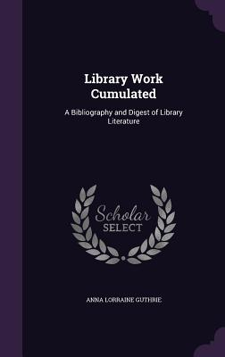 Library Work Cumulated: A Bibliography and Digest of Library Literature - Guthrie, Anna Lorraine