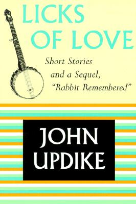 "Licks of Love: Short Stories and a Sequel, ""Rabbit Remembered"" - Updike, John, Professor"