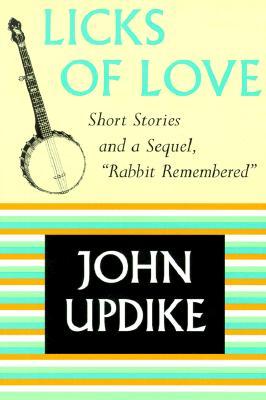 "Licks of Love: Short Stories and a Sequel, ""Rabbit Remembered"" - Updike, John, Professor"