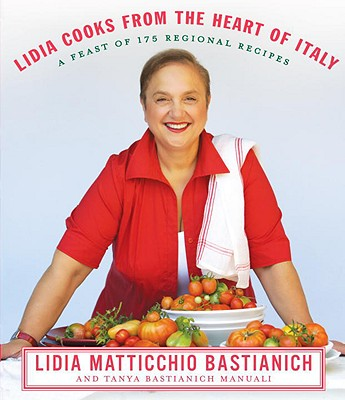 Lidia Cooks from the Heart of Italy: A Feast of 175 Regional Recipes - Bastianich, Lidia Matticchio, and Bastianich Manuali, Tanya
