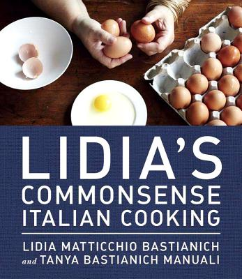 Lidia's Commonsense Italian Cooking: 150 Delicious and Simple Recipes Anyone Can Master: A Cookbook - Bastianich, Lidia Matticchio, and Bastianich Manuali, Tanya