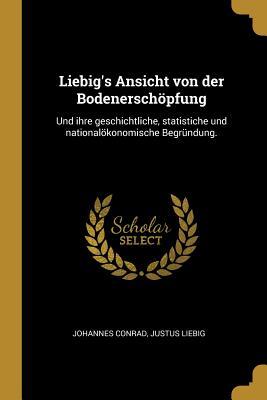 Liebig's Ansicht Von Der Bodenerschopfung: Und Ihre Geschichtliche, Statistiche Und Nationalokonomische Begrundung. - Conrad, Johannes, and Liebig, Justus