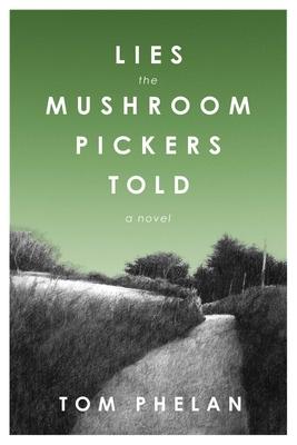 Lies the Mushroom Pickers Told: A Novel - Phelan, Tom