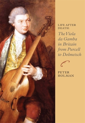 Life After Death: The Viola Da Gamba in Britain from Purcell to Dolmetsch - Holman, Peter, M.D